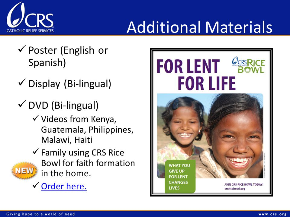 Additional Materials Poster (English or Spanish) Display (Bi-lingual) DVD (Bi-lingual) Videos from Kenya, Guatemala, Philippines, Malawi, Haiti Family using CRS Rice Bowl for faith formation in the home.