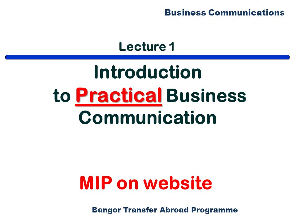 Bangor Transfer Abroad Programme Business Communications Lecture 1 Introduction Practical to Practical Business Communication MIP on website