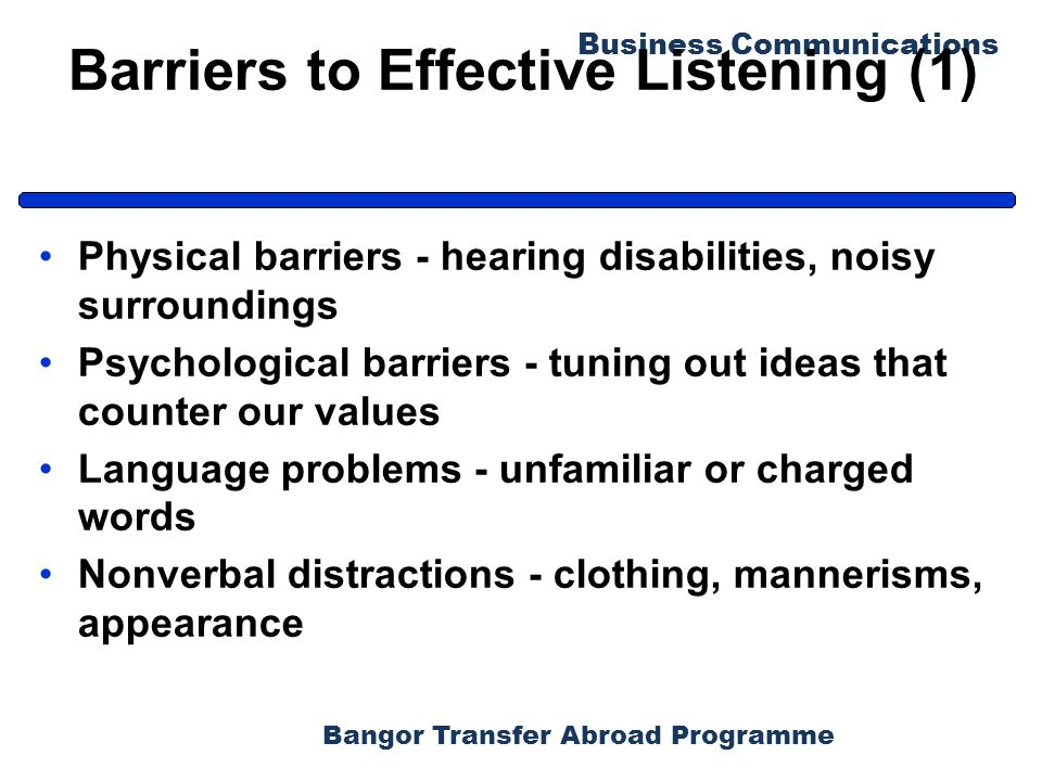 Bangor Transfer Abroad Programme Business Communications Barriers to Effective Listening (1) Physical barriers - hearing disabilities, noisy surroundi