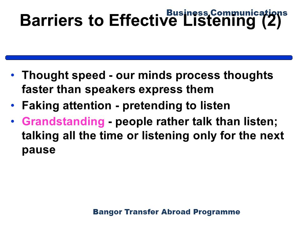 Bangor Transfer Abroad Programme Business Communications Barriers to Effective Listening (2) Thought speed - our minds process thoughts faster than speakers express them Faking attention - pretending to listen Grandstanding - people rather talk than listen; talking all the time or listening only for the next pause