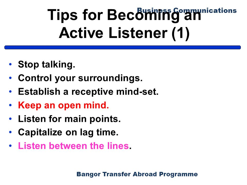 Bangor Transfer Abroad Programme Business Communications Tips for Becoming an Active Listener (1) Stop talking. Control your surroundings. Establish a
