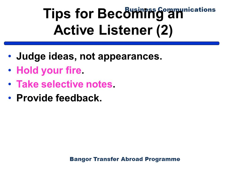 Bangor Transfer Abroad Programme Business Communications Tips for Becoming an Active Listener (2) Judge ideas, not appearances. Hold your fire. Take s