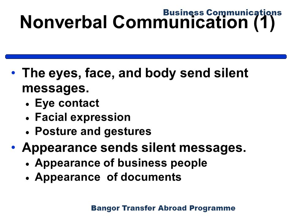 Bangor Transfer Abroad Programme Business Communications Nonverbal Communication (1) The eyes, face, and body send silent messages.  Eye contact  Fa