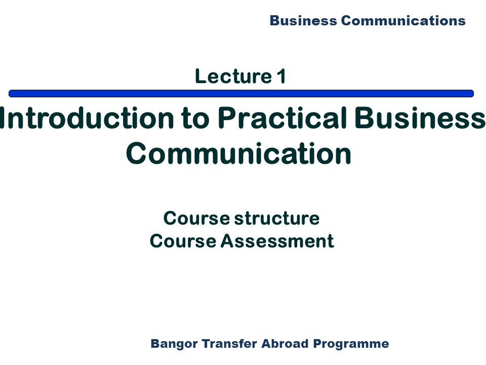 Bangor Transfer Abroad Programme Business Communications Lecture 1 Introduction to Practical Business Communication Course structure Course Assessment