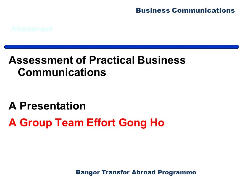 Bangor Transfer Abroad Programme Business Communications ASsessement Assessment of Practical Business Communications A Presentation A Group Team Effort Gong Ho