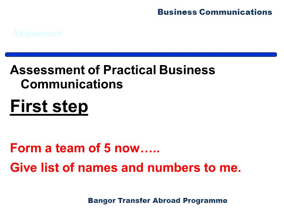 Bangor Transfer Abroad Programme Business Communications ASsessement Assessment of Practical Business Communications First step Form a team of 5 now…..