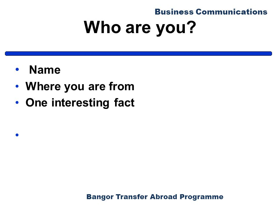 Bangor Transfer Abroad Programme Business Communications Who are you? Name Where you are from One interesting fact