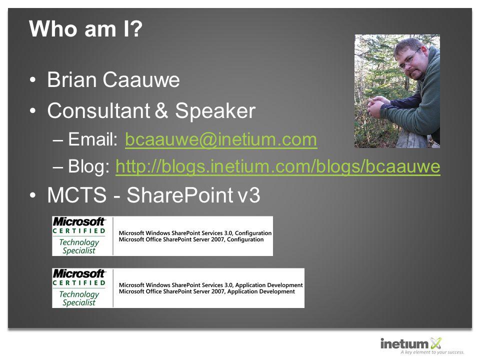 Brian Caauwe Consultant & Speaker –Email: bcaauwe@inetium.combcaauwe@inetium.com –Blog: http://blogs.inetium.com/blogs/bcaauwehttp://blogs.inetium.com/blogs/bcaauwe MCTS - SharePoint v3 Who am I
