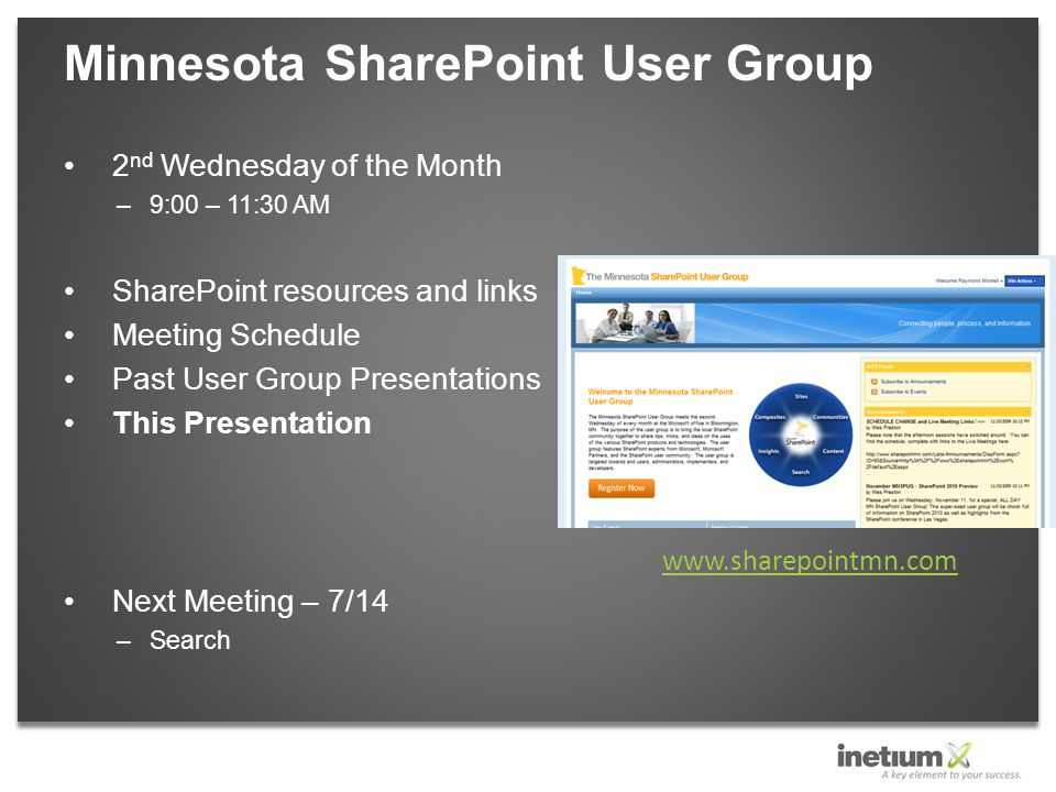 2 nd Wednesday of the Month –9:00 – 11:30 AM SharePoint resources and links Meeting Schedule Past User Group Presentations This Presentation Next Meeting – 7/14 –Search Minnesota SharePoint User Group www.sharepointmn.com