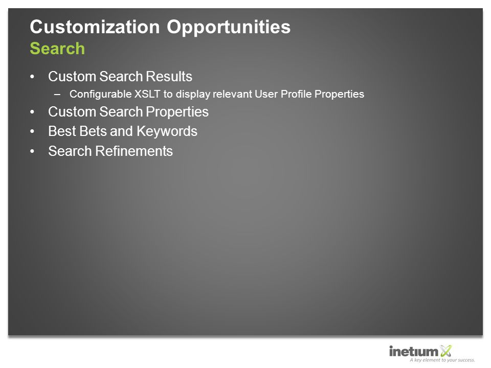 Custom Search Results –Configurable XSLT to display relevant User Profile Properties Custom Search Properties Best Bets and Keywords Search Refinements Customization Opportunities Search