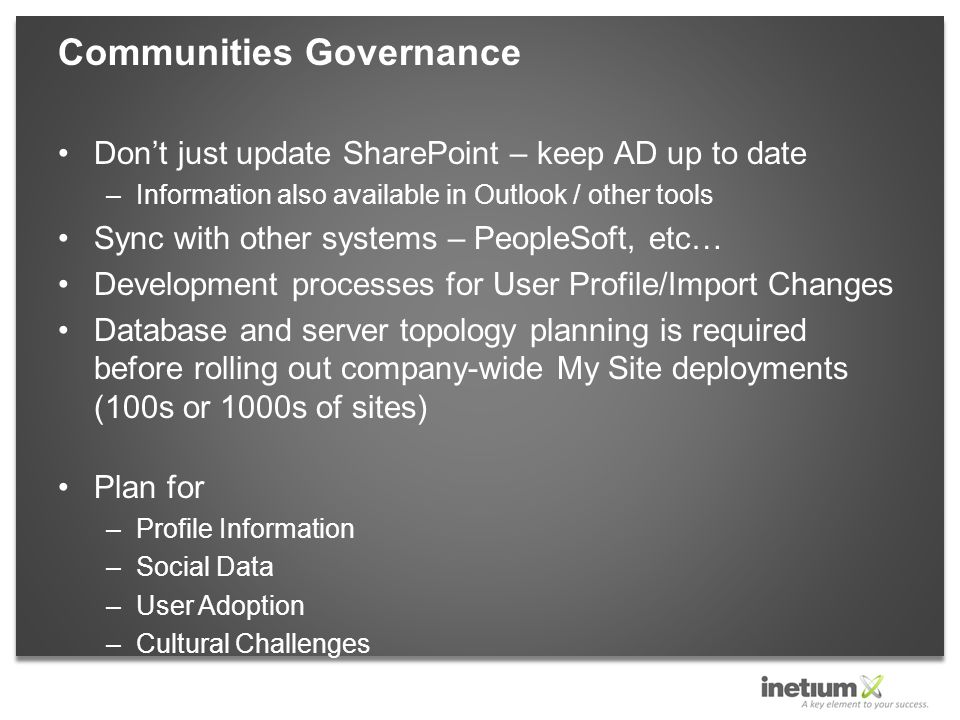 Don't just update SharePoint – keep AD up to date –Information also available in Outlook / other tools Sync with other systems – PeopleSoft, etc… Development processes for User Profile/Import Changes Database and server topology planning is required before rolling out company-wide My Site deployments (100s or 1000s of sites) Plan for –Profile Information –Social Data –User Adoption –Cultural Challenges Communities Governance