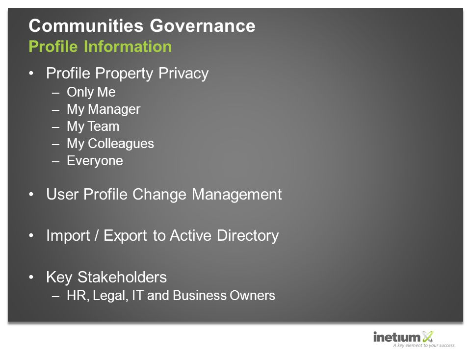 Profile Property Privacy –Only Me –My Manager –My Team –My Colleagues –Everyone User Profile Change Management Import / Export to Active Directory Key Stakeholders –HR, Legal, IT and Business Owners Communities Governance Profile Information