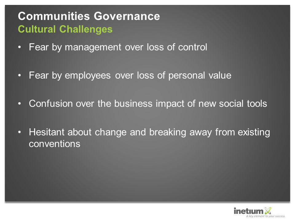 Fear by management over loss of control Fear by employees over loss of personal value Confusion over the business impact of new social tools Hesitant about change and breaking away from existing conventions Communities Governance Cultural Challenges