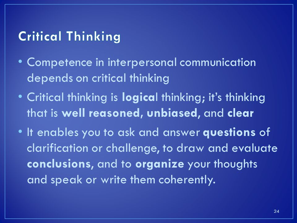Competence in interpersonal communication depends on critical thinking Critical thinking is logical thinking; it's thinking that is well reasoned, unbiased, and clear It enables you to ask and answer questions of clarification or challenge, to draw and evaluate conclusions, and to organize your thoughts and speak or write them coherently.