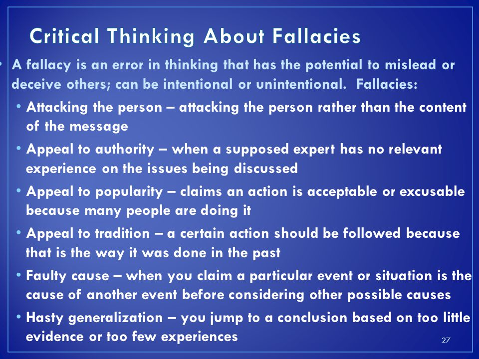 A fallacy is an error in thinking that has the potential to mislead or deceive others; can be intentional or unintentional.