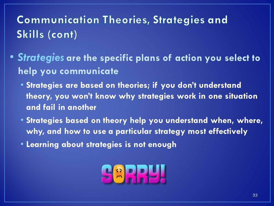 Strategies are the specific plans of action you select to help you communicate Strategies are based on theories; if you don't understand theory, you won't know why strategies work in one situation and fail in another Strategies based on theory help you understand when, where, why, and how to use a particular strategy most effectively Learning about strategies is not enough 32