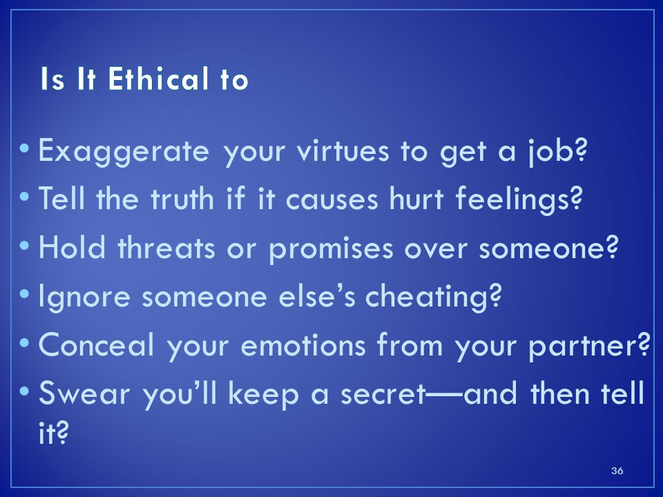 Exaggerate your virtues to get a job.Tell the truth if it causes hurt feelings.