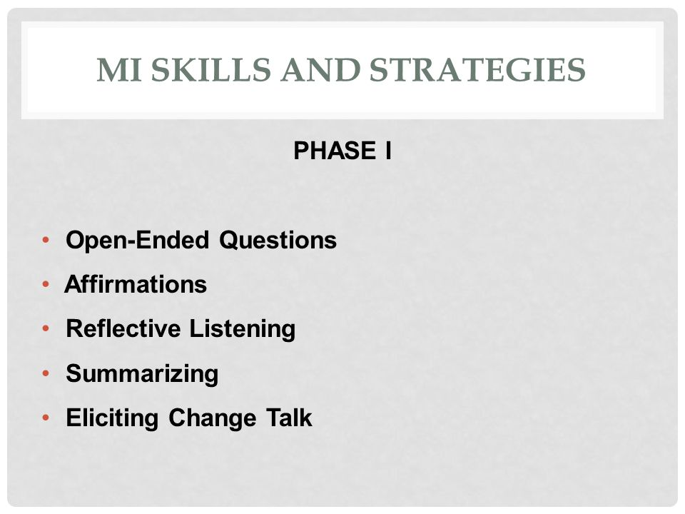 MI SKILLS AND STRATEGIES PHASE I Open-Ended Questions Affirmations Reflective Listening Summarizing Eliciting Change Talk