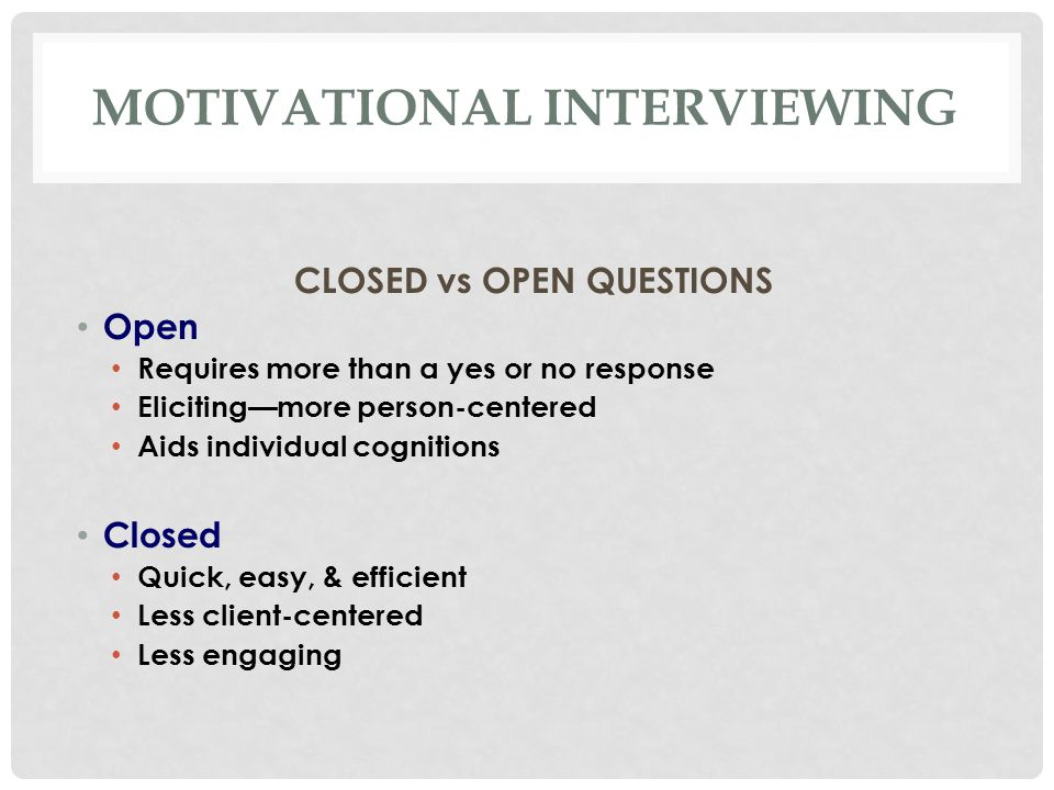 MOTIVATIONAL INTERVIEWING CLOSED vs OPEN QUESTIONS Open Requires more than a yes or no response Eliciting—more person-centered Aids individual cognitions Closed Quick, easy, & efficient Less client-centered Less engaging