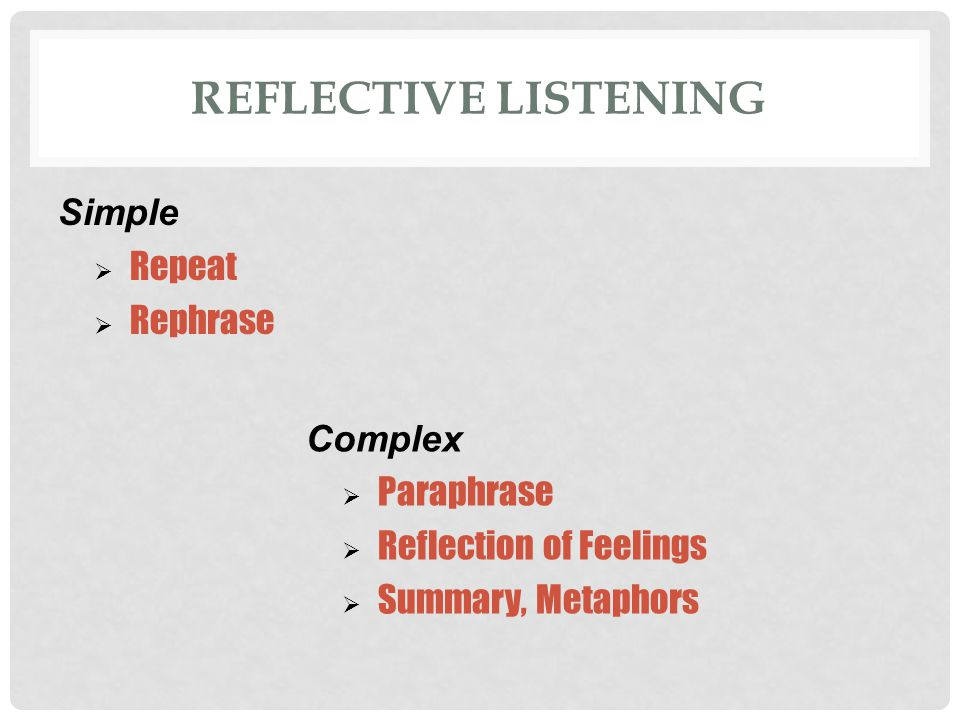 REFLECTIVE LISTENING Simple  Repeat  Rephrase Complex  Paraphrase  Reflection of Feelings  Summary, Metaphors