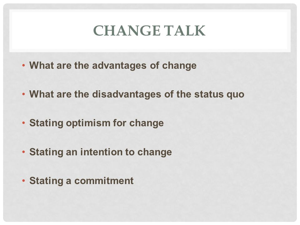 CHANGE TALK What are the advantages of change What are the disadvantages of the status quo Stating optimism for change Stating an intention to change Stating a commitment