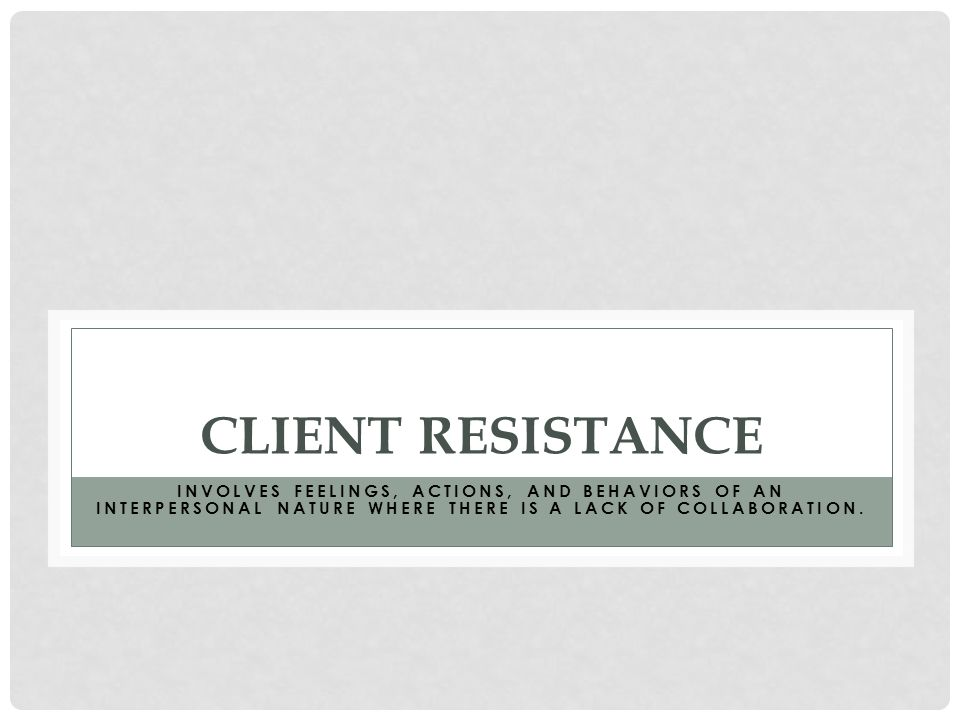 CLIENT RESISTANCE INVOLVES FEELINGS, ACTIONS, AND BEHAVIORS OF AN INTERPERSONAL NATURE WHERE THERE IS A LACK OF COLLABORATION.