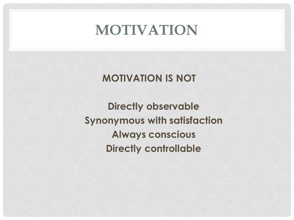 MOTIVATION MOTIVATION IS NOT Directly observable Synonymous with satisfaction Always conscious Directly controllable
