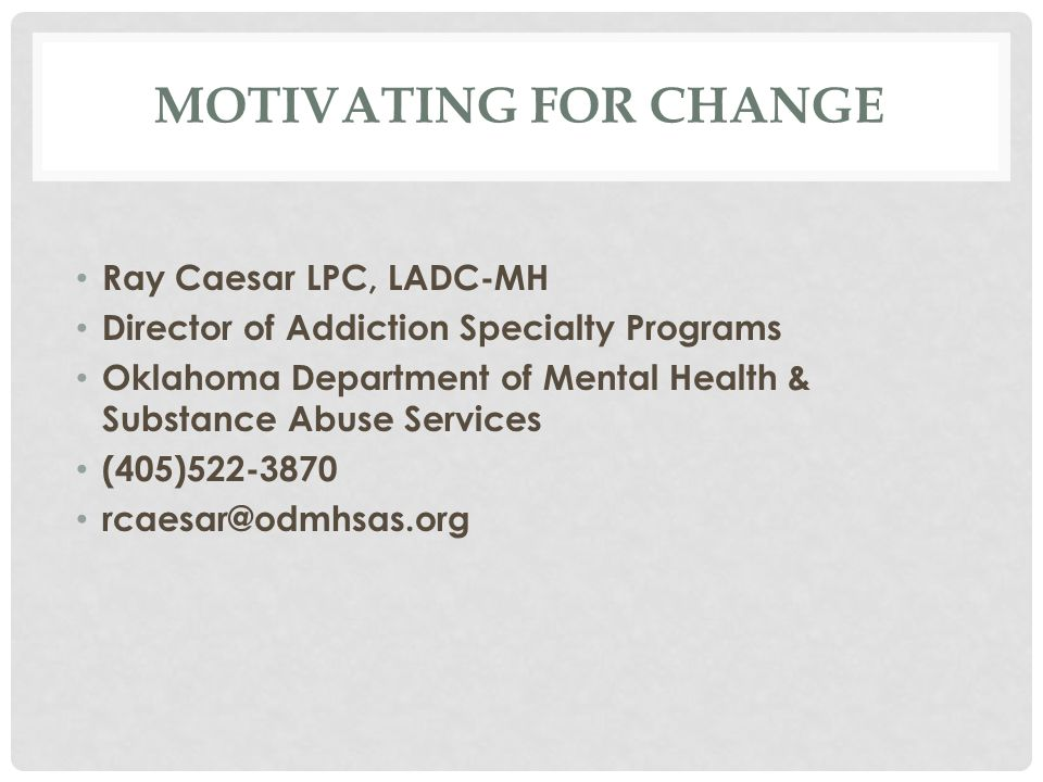 MOTIVATING FOR CHANGE Ray Caesar LPC, LADC-MH Director of Addiction Specialty Programs Oklahoma Department of Mental Health & Substance Abuse Services (405)522-3870 rcaesar@odmhsas.org