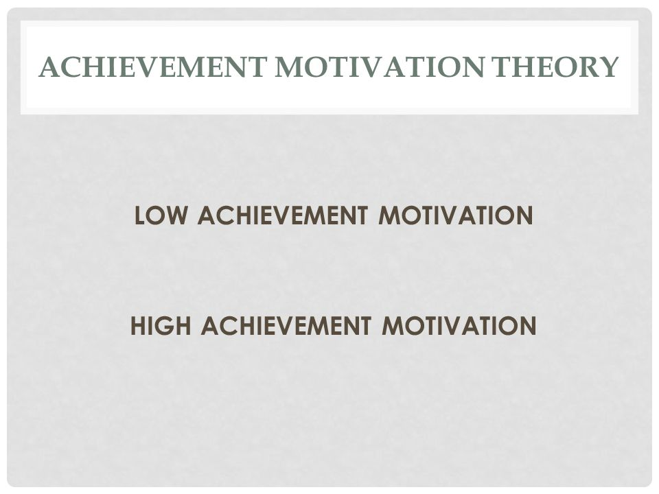 ACHIEVEMENT MOTIVATION THEORY LOW ACHIEVEMENT MOTIVATION HIGH ACHIEVEMENT MOTIVATION