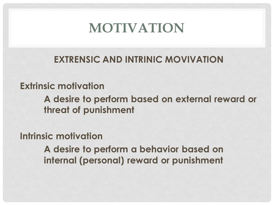 MOTIVATION EXTRENSIC AND INTRINIC MOVIVATION Extrinsic motivation A desire to perform based on external reward or threat of punishment Intrinsic motivation A desire to perform a behavior based on internal (personal) reward or punishment