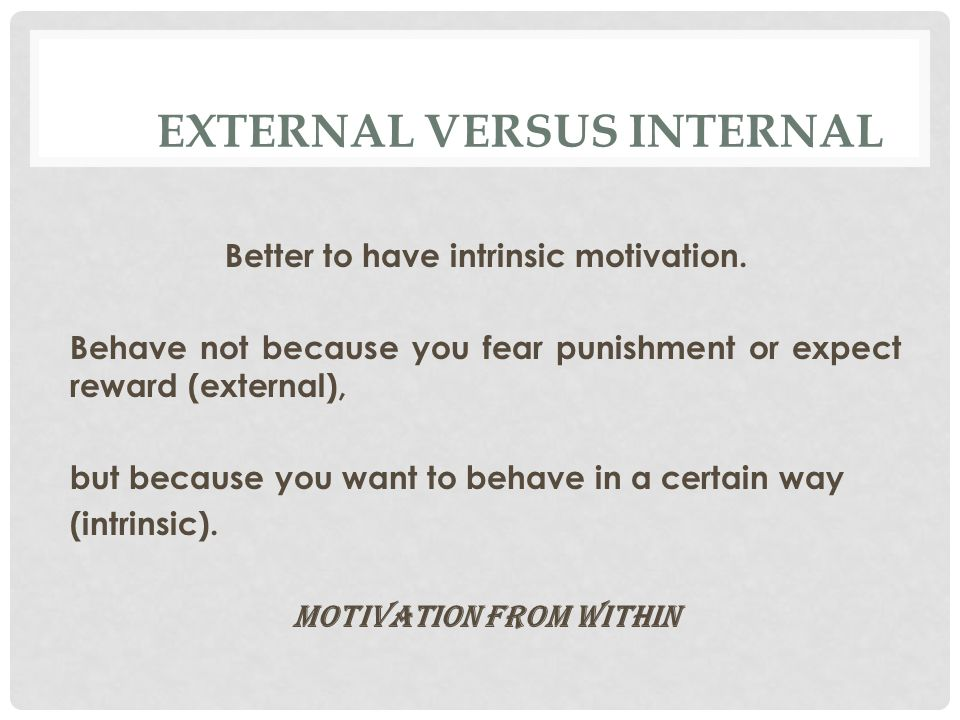 EXTERNAL VERSUS INTERNAL Better to have intrinsic motivation.