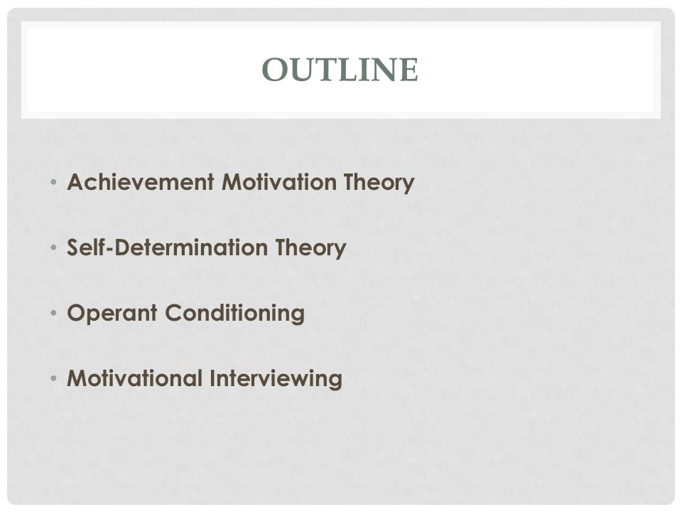 OUTLINE Achievement Motivation Theory Self-Determination Theory Operant Conditioning Motivational Interviewing