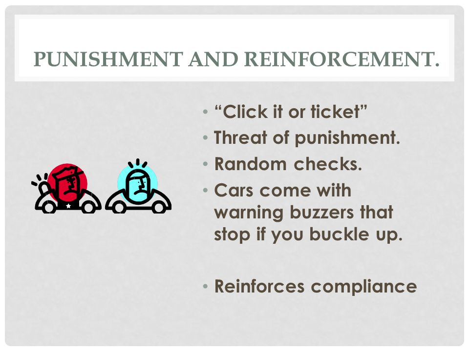 PUNISHMENT AND REINFORCEMENT. Click it or ticket Threat of punishment.