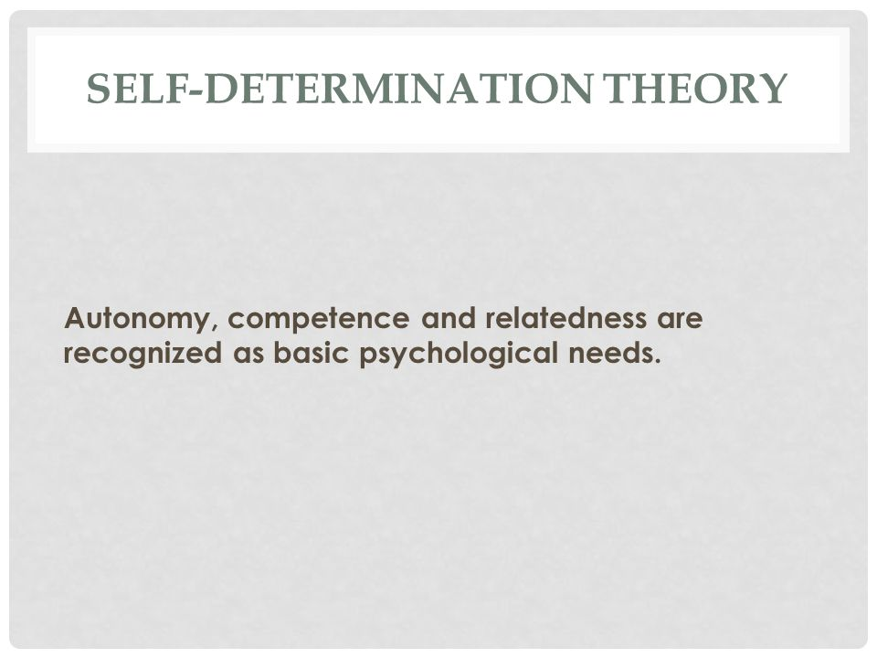 SELF-DETERMINATION THEORY Autonomy, competence and relatedness are recognized as basic psychological needs.