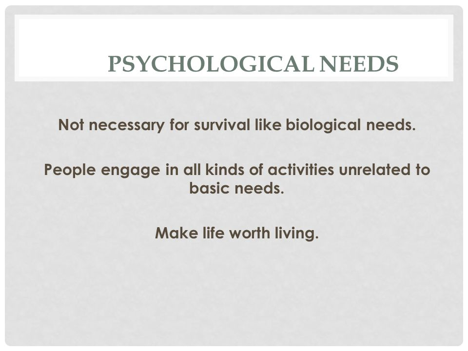 PSYCHOLOGICAL NEEDS Not necessary for survival like biological needs.