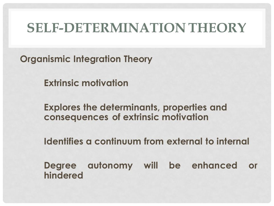 SELF-DETERMINATION THEORY Organismic Integration Theory Extrinsic motivation Explores the determinants, properties and consequences of extrinsic motivation Identifies a continuum from external to internal Degree autonomy will be enhanced or hindered