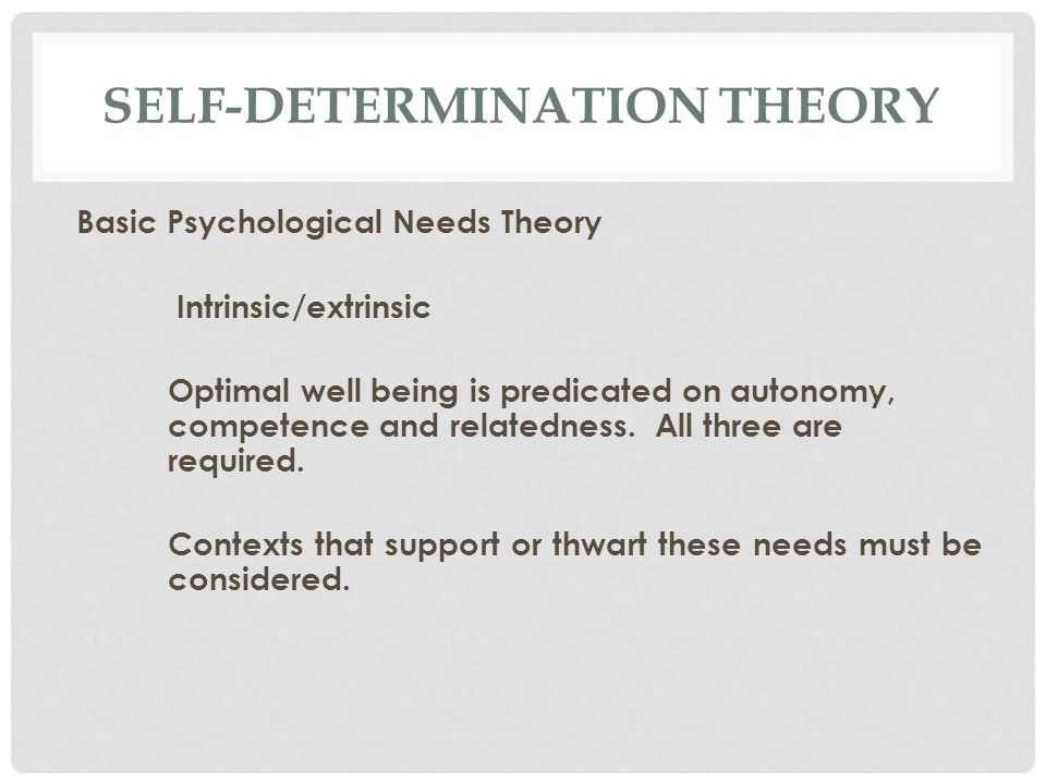 SELF-DETERMINATION THEORY Basic Psychological Needs Theory Intrinsic/extrinsic Optimal well being is predicated on autonomy, competence and relatedness.