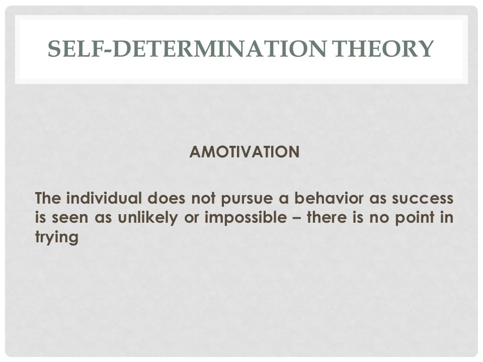SELF-DETERMINATION THEORY AMOTIVATION The individual does not pursue a behavior as success is seen as unlikely or impossible – there is no point in trying