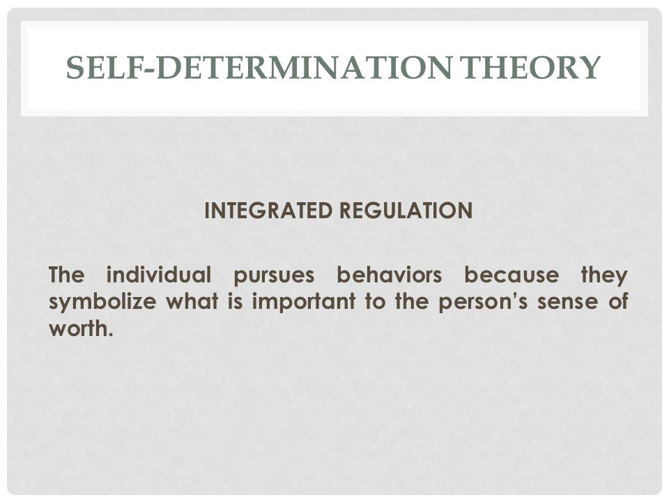 SELF-DETERMINATION THEORY INTEGRATED REGULATION The individual pursues behaviors because they symbolize what is important to the person's sense of worth.