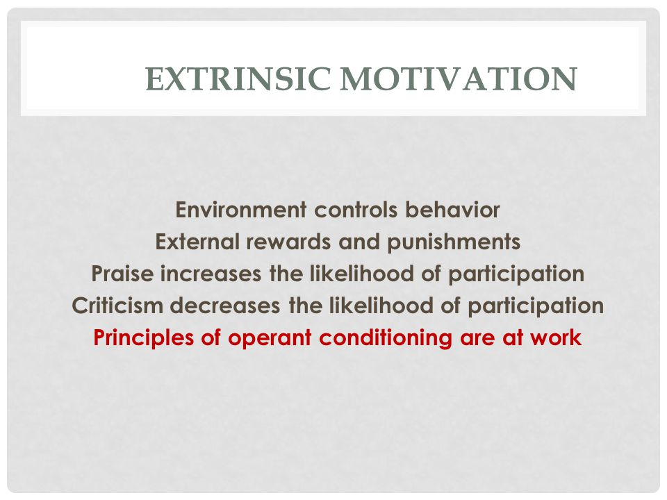 EXTRINSIC MOTIVATION Environment controls behavior External rewards and punishments Praise increases the likelihood of participation Criticism decreases the likelihood of participation Principles of operant conditioning are at work