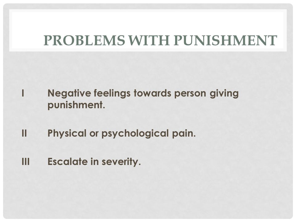 PROBLEMS WITH PUNISHMENT I Negative feelings towards person giving punishment.
