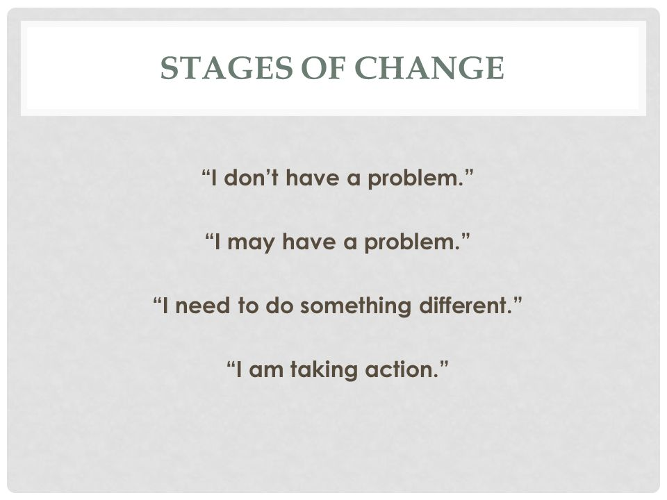 STAGES OF CHANGE I don't have a problem. I may have a problem. I need to do something different. I am taking action.