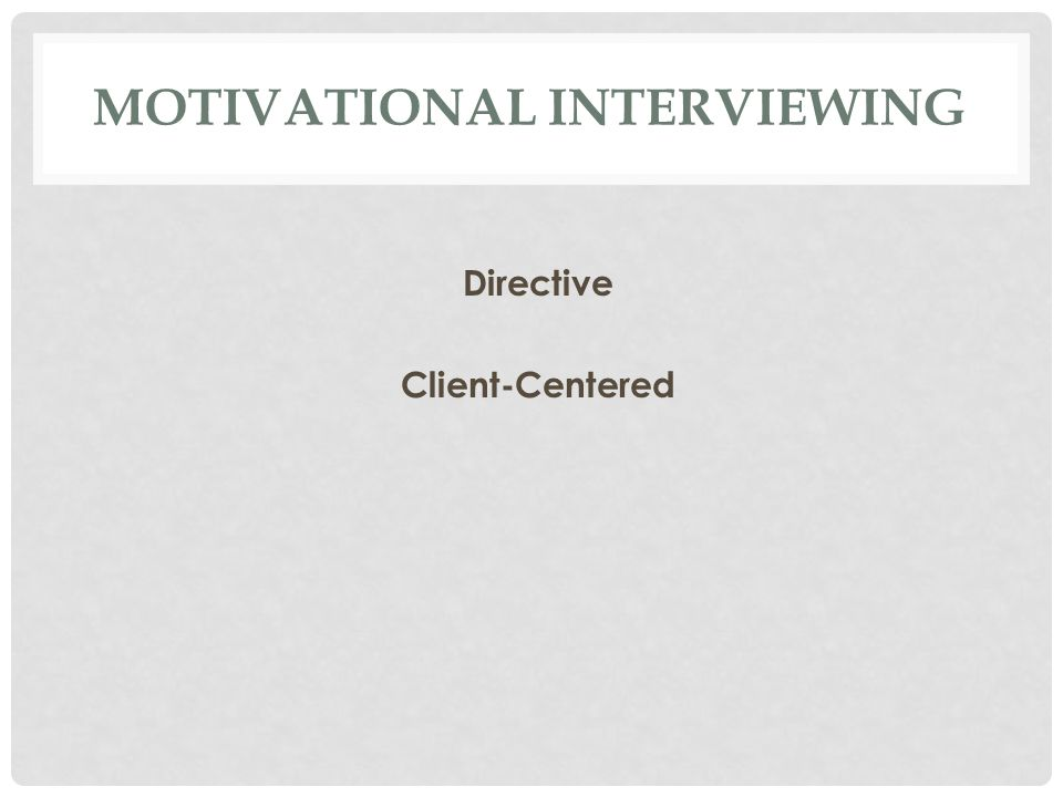 MOTIVATIONAL INTERVIEWING Directive Client-Centered
