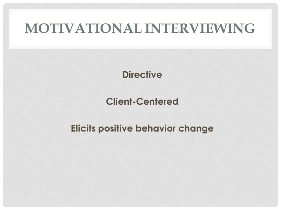 MOTIVATIONAL INTERVIEWING Directive Client-Centered Elicits positive behavior change