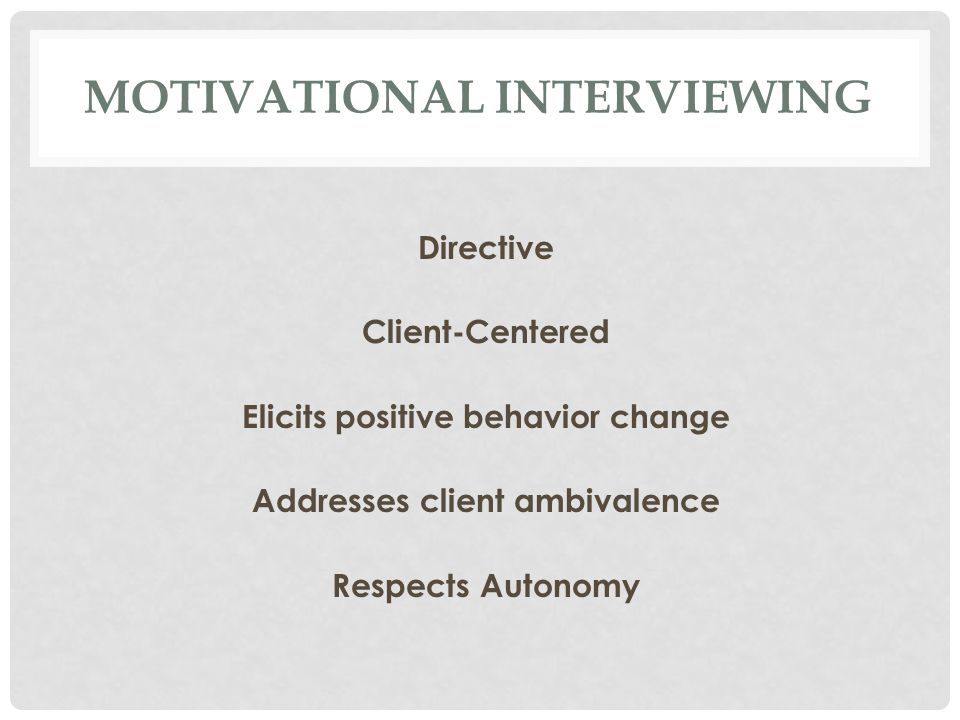 MOTIVATIONAL INTERVIEWING Directive Client-Centered Elicits positive behavior change Addresses client ambivalence Respects Autonomy