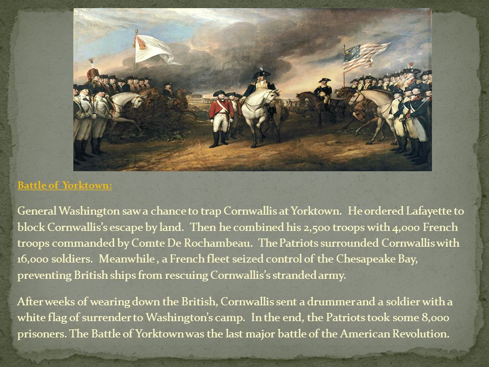 Battle of Yorktown: General Washington saw a chance to trap Cornwallis at Yorktown. He ordered Lafayette to block Cornwallis's escape by land. Then he