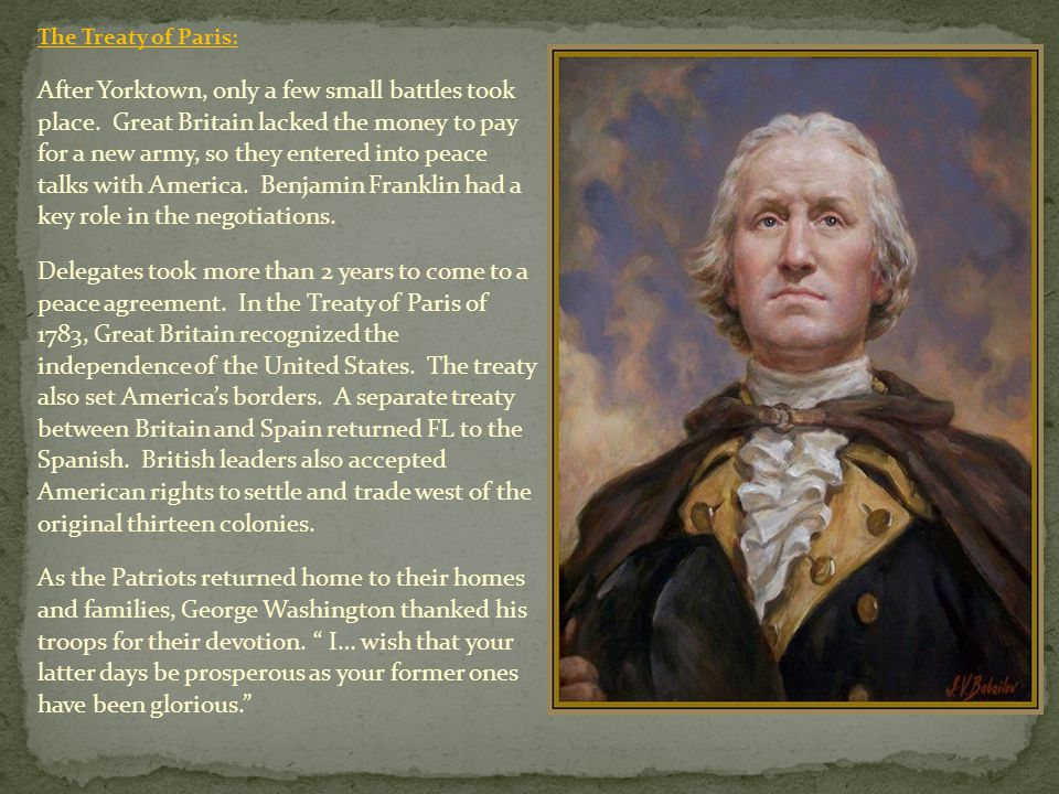 The Treaty of Paris: After Yorktown, only a few small battles took place. Great Britain lacked the money to pay for a new army, so they entered into p
