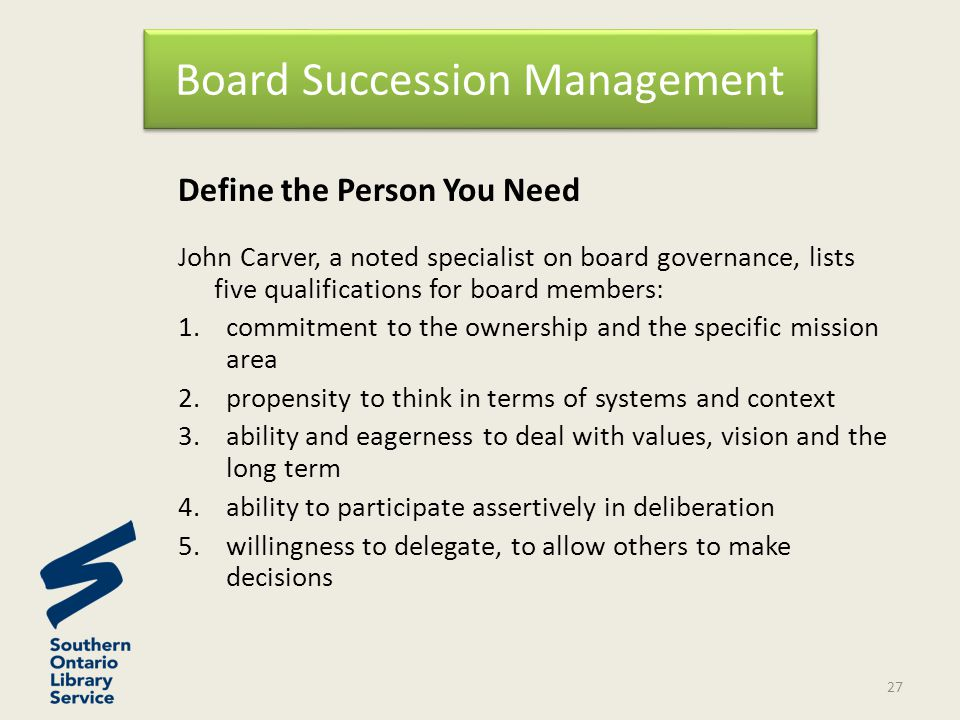 Define the Person You Need John Carver, a noted specialist on board governance, lists five qualifications for board members: 1.commitment to the ownership and the specific mission area 2.propensity to think in terms of systems and context 3.ability and eagerness to deal with values, vision and the long term 4.ability to participate assertively in deliberation 5.willingness to delegate, to allow others to make decisions Board Succession Management 27