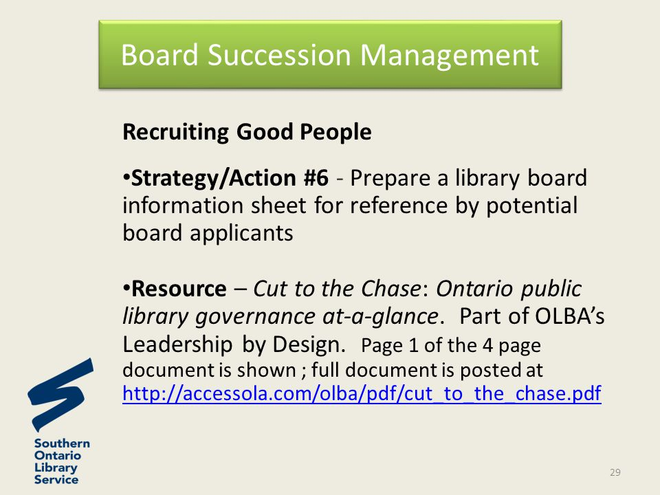 Recruiting Good People Strategy/Action #6 - Prepare a library board information sheet for reference by potential board applicants Resource – Cut to the Chase: Ontario public library governance at-a-glance.