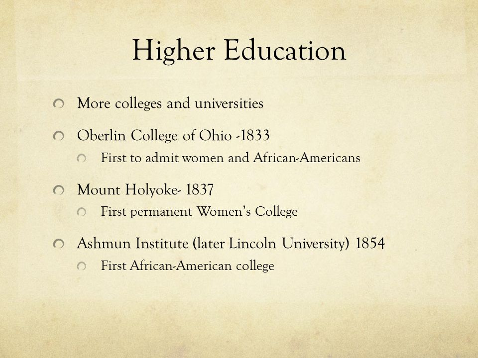 Higher Education More colleges and universities Oberlin College of Ohio -1833 First to admit women and African-Americans Mount Holyoke- 1837 First permanent Women's College Ashmun Institute (later Lincoln University) 1854 First African-American college